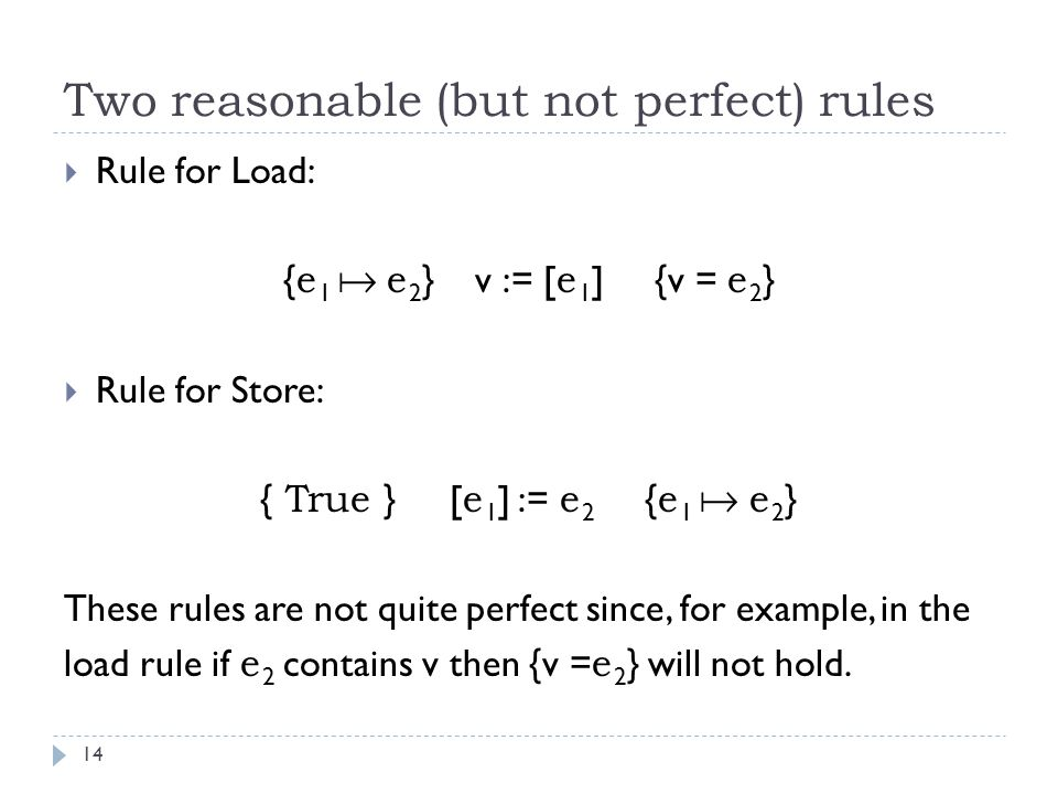 Two reasonable (but not perfect) rules 14  Rule for Load: { e 1  e 2 } v := [ e 1 ] {v = e 2 }  Rule for Store: { True } [ e 1 ] := e 2 { e 1  e 2 } These rules are not quite perfect since, for example, in the load rule if e 2 contains v then {v = e 2 } will not hold.