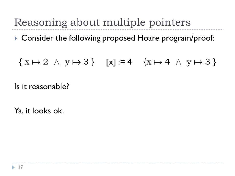 Reasoning about multiple pointers 17  Consider the following proposed Hoare program/proof: { x  2 Æ y  3 } [x] := 4 { x  4 Æ y  3 } Is it reasonable.