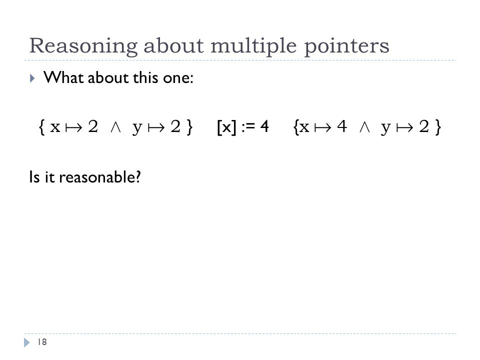 Reasoning about multiple pointers 18  What about this one: { x  2 Æ y  2 } [x] := 4 { x  4 Æ y  2 } Is it reasonable