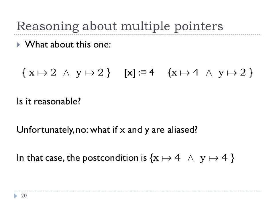 Reasoning about multiple pointers 20  What about this one: { x  2 Æ y  2 } [x] := 4 { x  4 Æ y  2 } Is it reasonable.