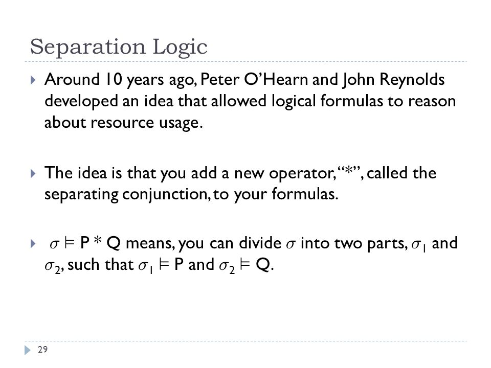 Separation Logic 29  Around 10 years ago, Peter O'Hearn and John Reynolds developed an idea that allowed logical formulas to reason about resource usage.