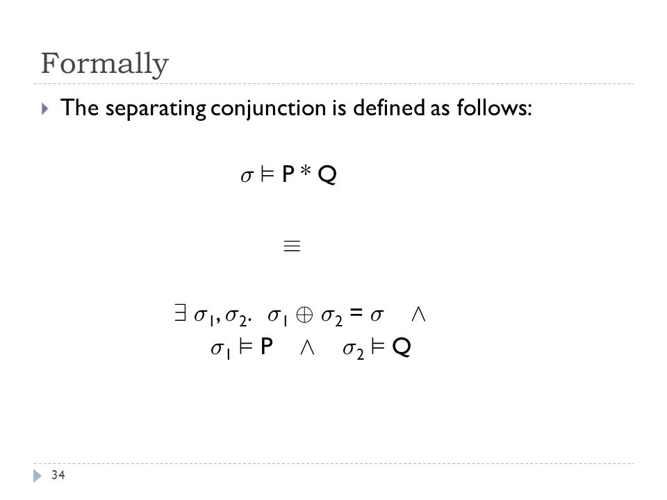 Formally 34  The separating conjunction is defined as follows: ¾ ² P * Q ´ 9 ¾ 1, ¾ 2.