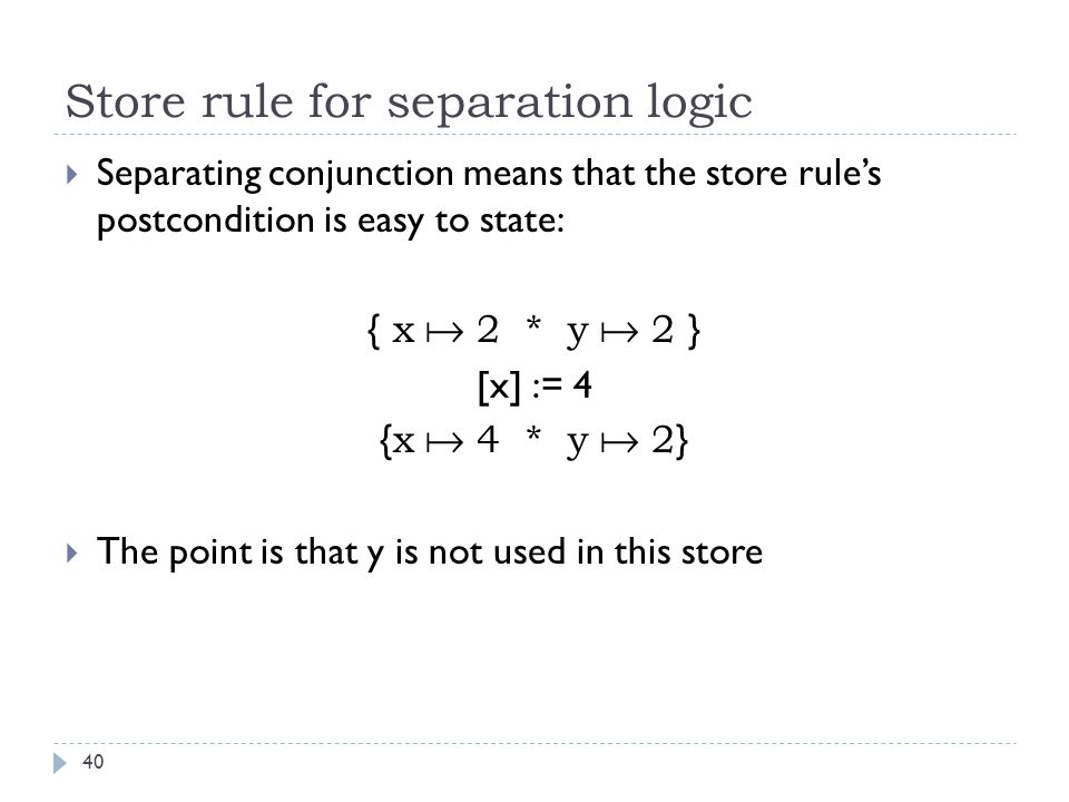 Store rule for separation logic 40  Separating conjunction means that the store rule's postcondition is easy to state: { x  2 * y  2 } [x] := 4 { x  4 * y  2 }  The point is that y is not used in this store