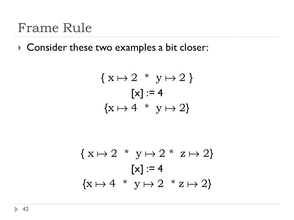Frame Rule 42  Consider these two examples a bit closer: { x  2 * y  2 } [x] := 4 { x  4 * y  2 } { x  2 * y  2 * z  2 } [x] := 4 { x  4 * y  2 * z  2 }