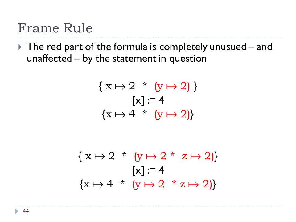 Frame Rule 44  The red part of the formula is completely unusued – and unaffected – by the statement in question { x  2 * (y  2) } [x] := 4 { x  4 * (y  2) } { x  2 * (y  2 * z  2) } [x] := 4 { x  4 * (y  2 * z  2) }