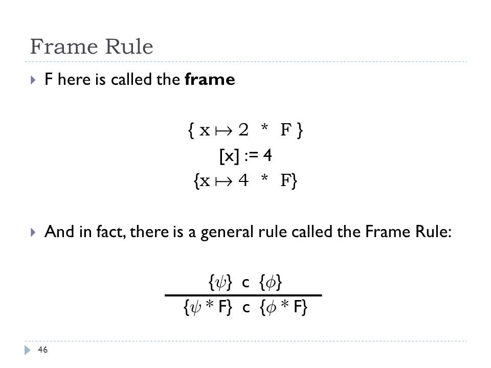 Frame Rule 46  F here is called the frame { x  2 * F } [x] := 4 { x  4 * F }  And in fact, there is a general rule called the Frame Rule: { Ã } c { Á } { Ã * F} c { Á * F}