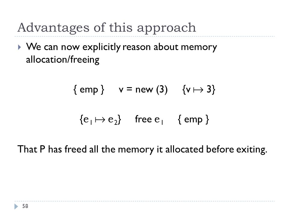 Advantages of this approach 58  We can now explicitly reason about memory allocation/freeing { emp } v = new (3) {v  3} { e 1  e 2 } free e 1 { emp } That P has freed all the memory it allocated before exiting.
