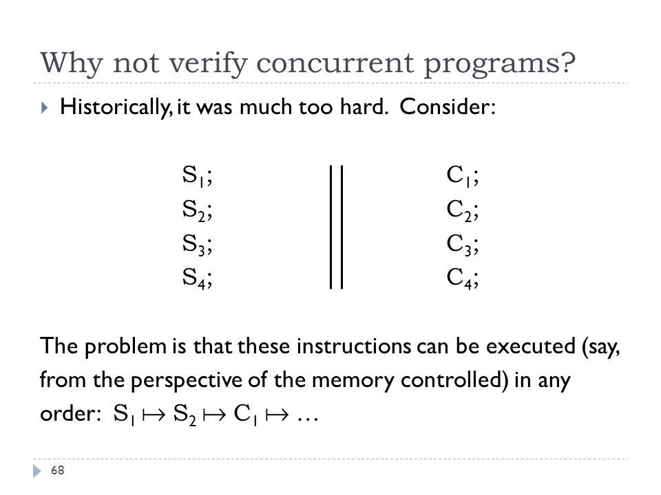 Why not verify concurrent programs. 68  Historically, it was much too hard.