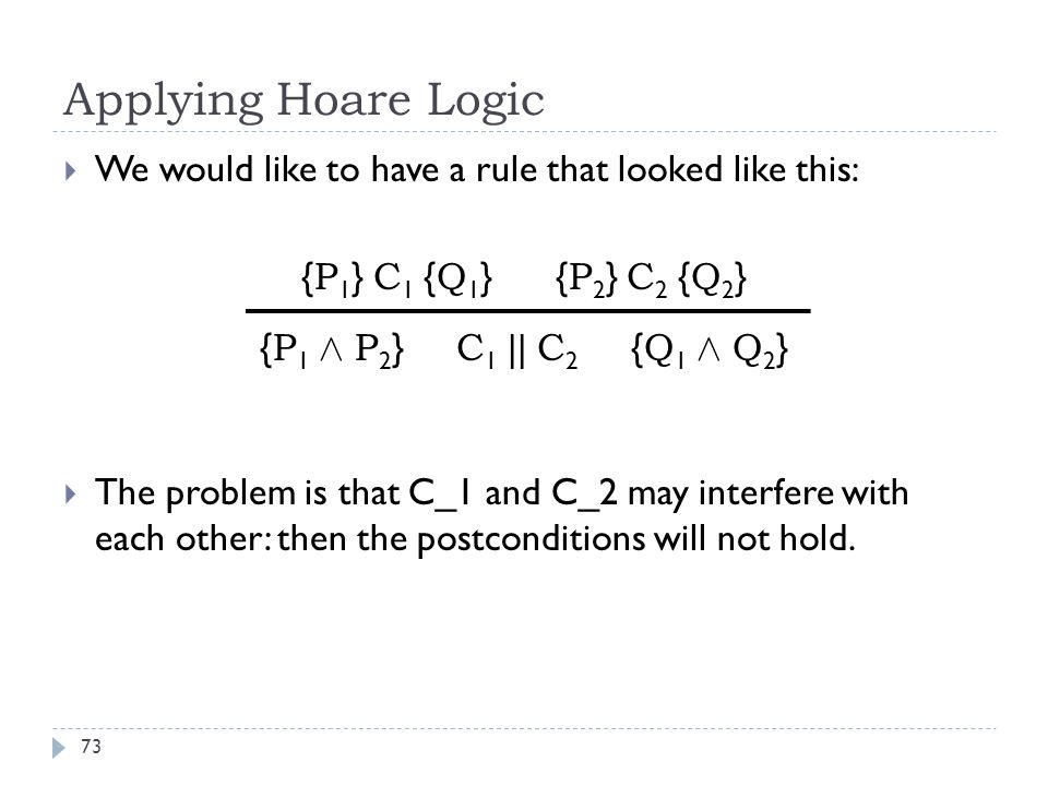 Applying Hoare Logic 73  We would like to have a rule that looked like this: { P 1 } C 1 { Q 1 } { P 2 } C 2 { Q 2 } { P 1 Æ P 2 } C 1 || C 2 { Q 1 Æ Q 2 }  The problem is that C_1 and C_2 may interfere with each other: then the postconditions will not hold.