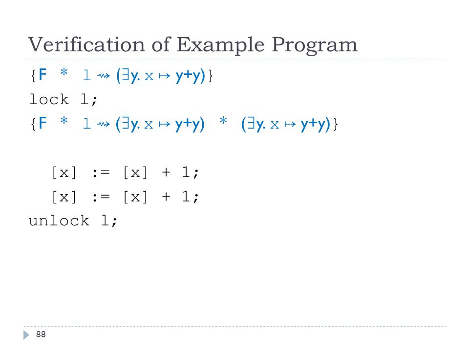 Verification of Example Program { F * l ⇝ ( ∃ y. x ↦ y+y) } lock l; { F * l ⇝ ( ∃ y.