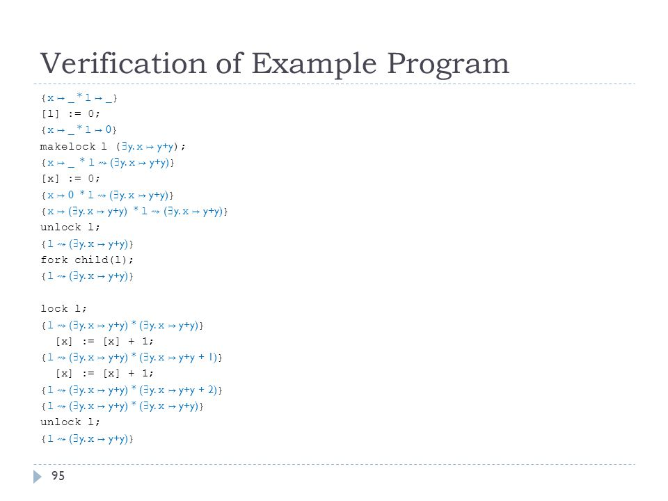 Verification of Example Program {x ↦ _ * l ↦ _ } [l] := 0; {x ↦ _ * l ↦ 0 } makelock l ( ∃ y.