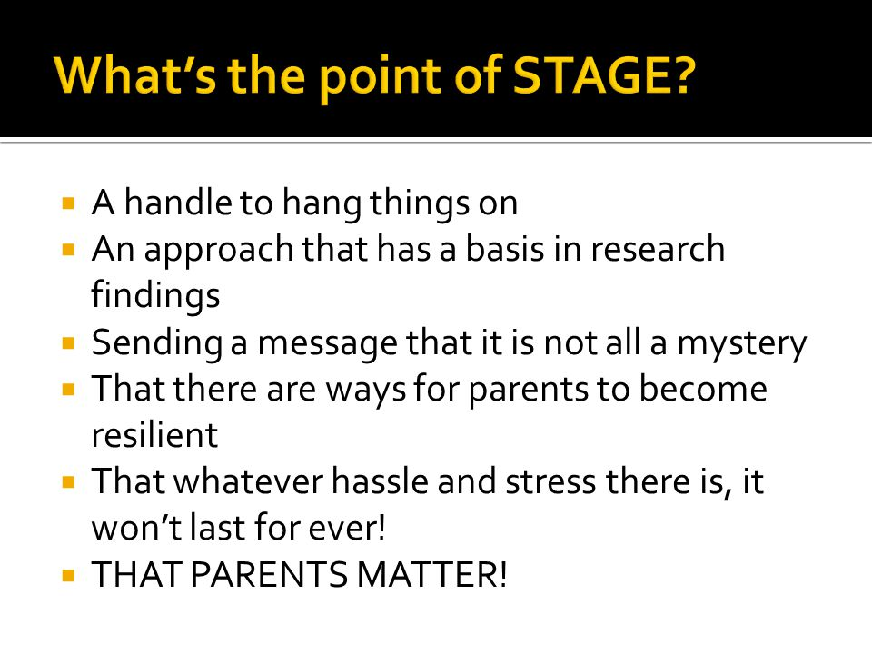  A handle to hang things on  An approach that has a basis in research findings  Sending a message that it is not all a mystery  That there are ways for parents to become resilient  That whatever hassle and stress there is, it won't last for ever.