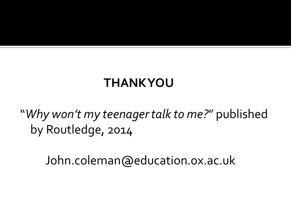 "THANK YOU ""Why won't my teenager talk to me?"" published by Routledge, 2014 John.coleman@education.ox.ac.uk"
