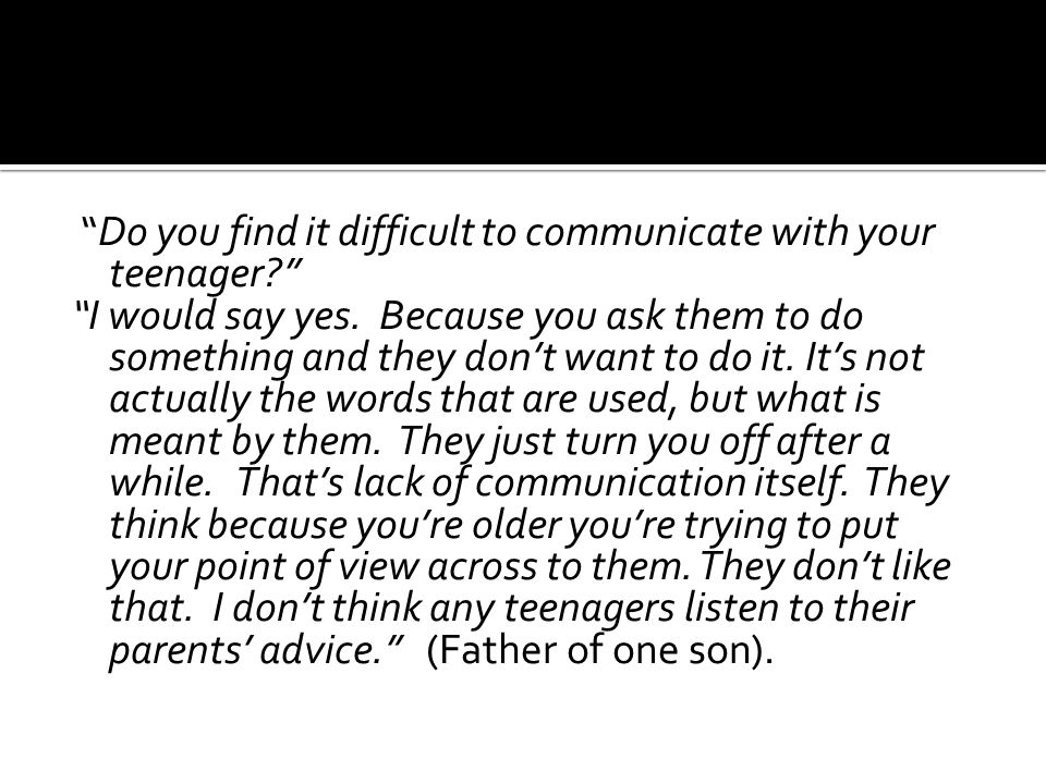 """Do you find it difficult to communicate with your teenager?"" ""I would say yes. Because you ask them to do something and they don't want to do it. It'"