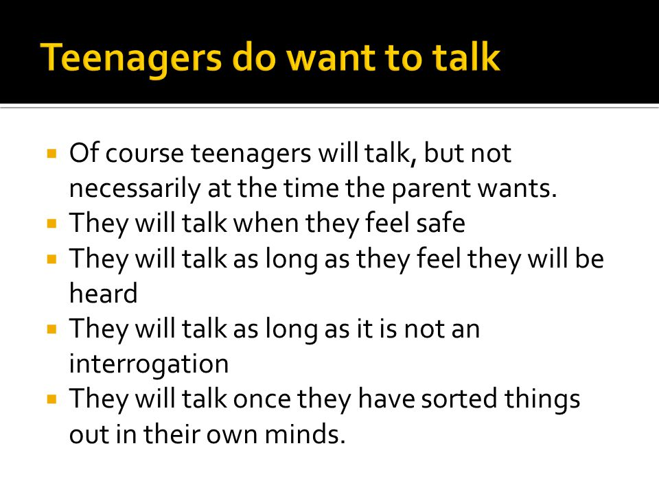  Of course teenagers will talk, but not necessarily at the time the parent wants.