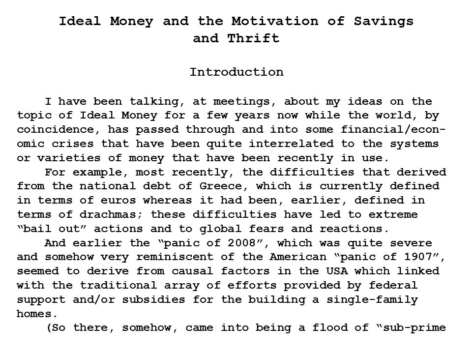 Ideal Money and the Motivation of Savings and Thrift Introduction I have been talking, at meetings, about my ideas on the topic of Ideal Money for a few years now while the world, by coincidence, has passed through and into some financial/econ- omic crises that have been quite interrelated to the systems or varieties of money that have been recently in use.