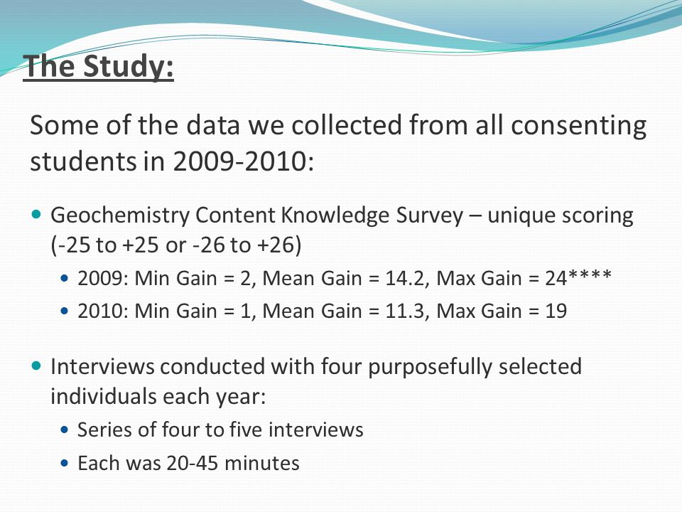 The Study: Some of the data we collected from all consenting students in 2009-2010: Geochemistry Content Knowledge Survey – unique scoring (-25 to +25 or -26 to +26) 2009: Min Gain = 2, Mean Gain = 14.2, Max Gain = 24**** 2010: Min Gain = 1, Mean Gain = 11.3, Max Gain = 19 Interviews conducted with four purposefully selected individuals each year: Series of four to five interviews Each was 20-45 minutes