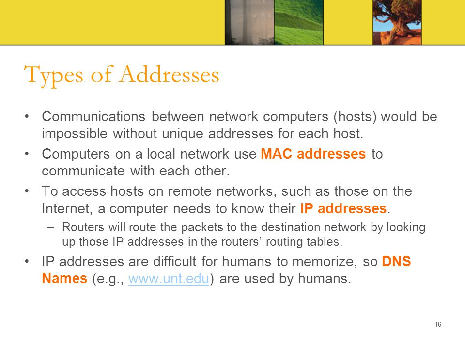 Types of Addresses Communications between network computers (hosts) would be impossible without unique addresses for each host. Computers on a local n