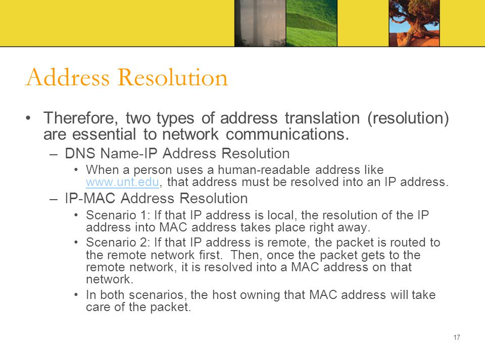 Address Resolution Therefore, two types of address translation (resolution) are essential to network communications. –DNS Name-IP Address Resolution W