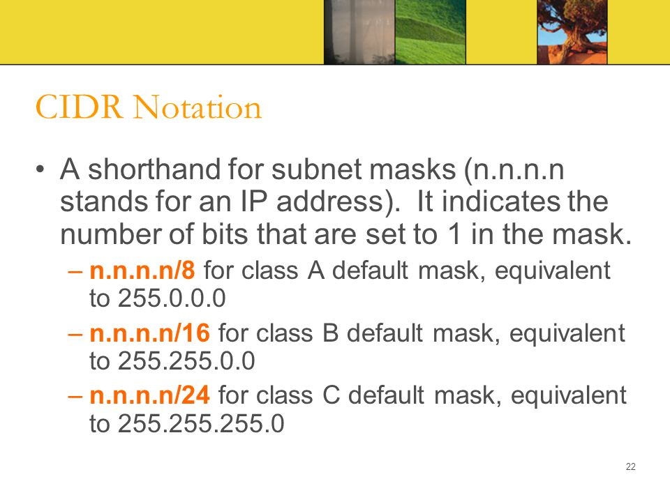 CIDR Notation A shorthand for subnet masks (n.n.n.n stands for an IP address). It indicates the number of bits that are set to 1 in the mask. –n.n.n.n