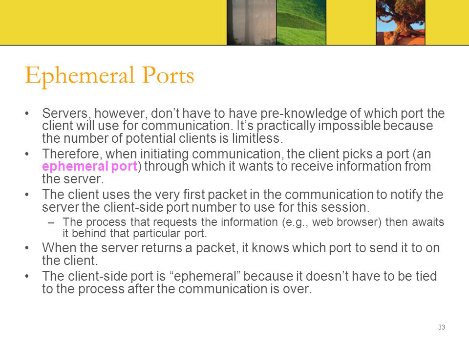 Ephemeral Ports Servers, however, don't have to have pre-knowledge of which port the client will use for communication. It's practically impossible be