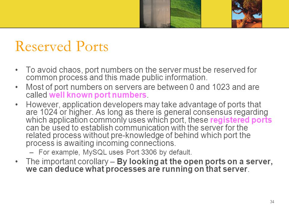 Reserved Ports To avoid chaos, port numbers on the server must be reserved for common process and this made public information. Most of port numbers o