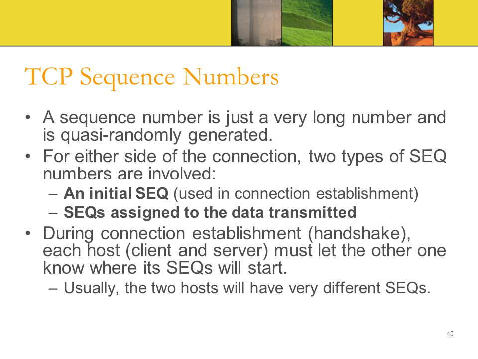 TCP Sequence Numbers A sequence number is just a very long number and is quasi-randomly generated. For either side of the connection, two types of SEQ