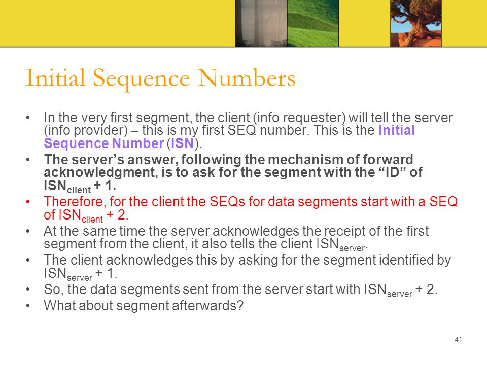 Initial Sequence Numbers In the very first segment, the client (info requester) will tell the server (info provider) – this is my first SEQ number. Th