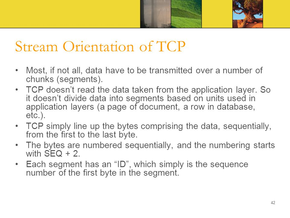 Stream Orientation of TCP Most, if not all, data have to be transmitted over a number of chunks (segments). TCP doesn't read the data taken from the a