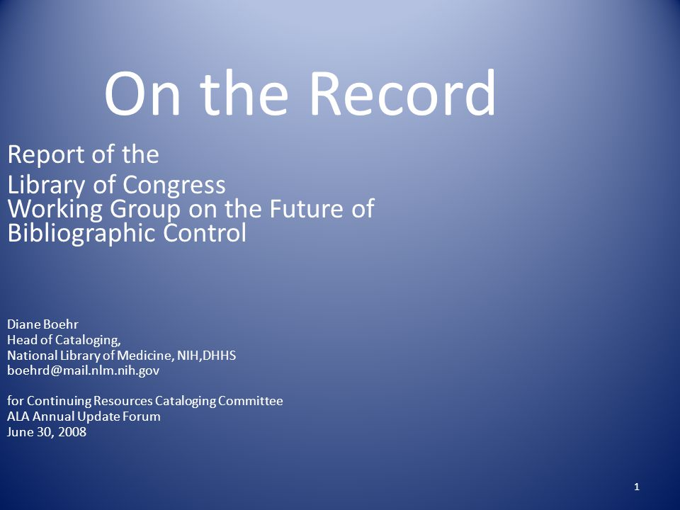 1 On the Record Report of the Library of Congress Working Group on the Future of Bibliographic Control Diane Boehr Head of Cataloging, National Library of Medicine, NIH,DHHS boehrd@mail.nlm.nih.gov for Continuing Resources Cataloging Committee ALA Annual Update Forum June 30, 2008