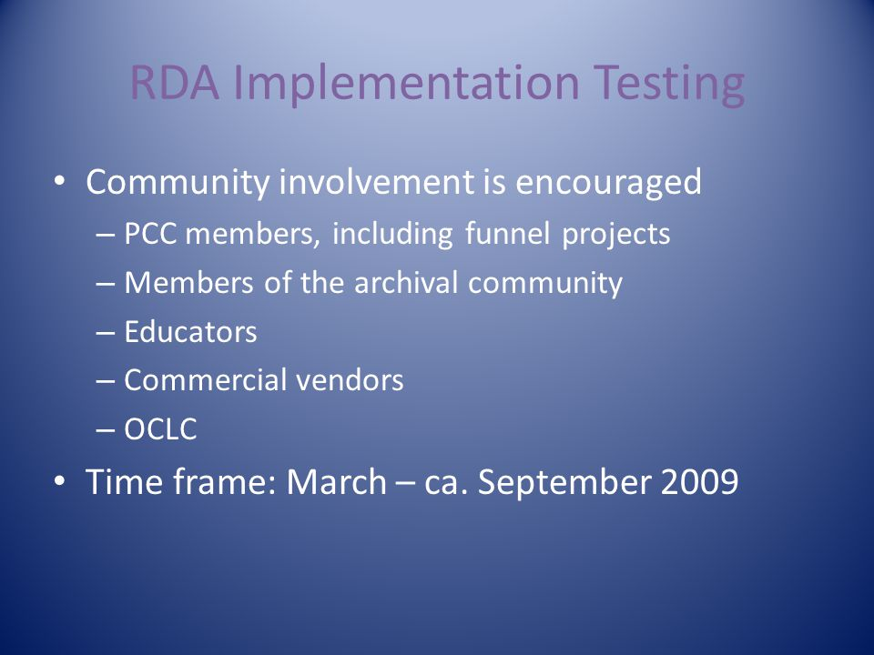 RDA Implementation Testing Community involvement is encouraged – PCC members, including funnel projects – Members of the archival community – Educators – Commercial vendors – OCLC Time frame: March – ca.