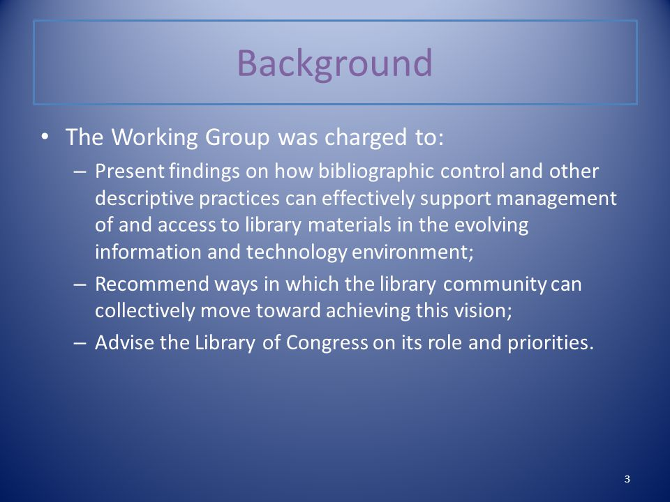 Background The Working Group was charged to: – Present findings on how bibliographic control and other descriptive practices can effectively support management of and access to library materials in the evolving information and technology environment; – Recommend ways in which the library community can collectively move toward achieving this vision; – Advise the Library of Congress on its role and priorities.