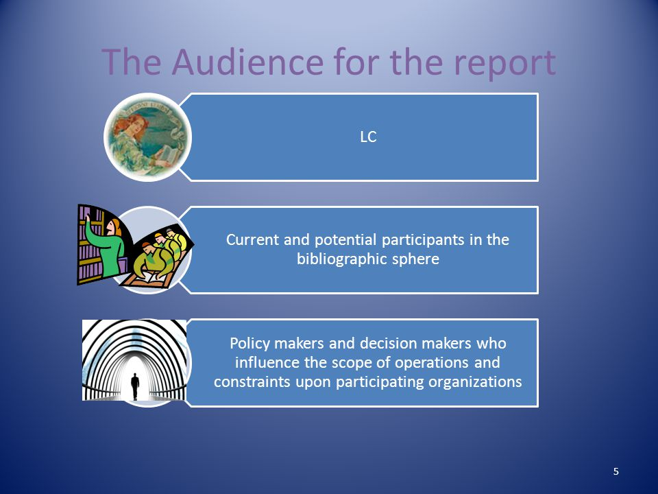 The Audience for the report 5 LC Current and potential participants in the bibliographic sphere Policy makers and decision makers who influence the scope of operations and constraints upon participating organizations