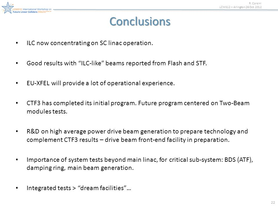 """R. Corsini LCWS12 – Arlington 26 Oct. 2012 22 Conclusions ILC now concentrating on SC linac operation. Good results with """"ILC-like"""" beams reported fro"""