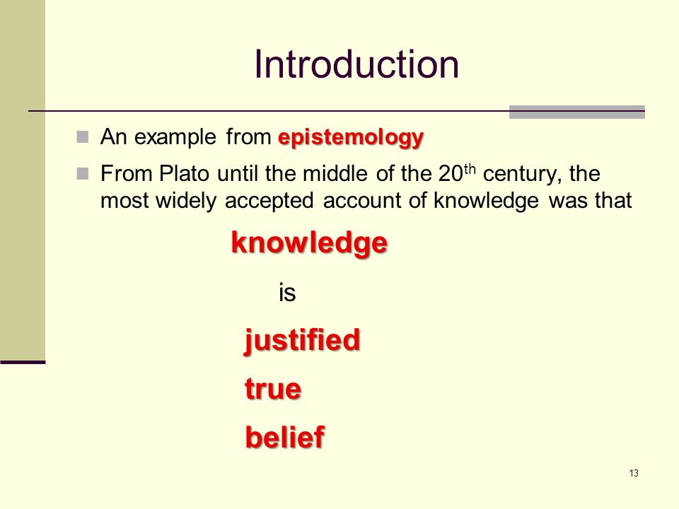 13 Introduction epistemology An example from epistemology From Plato until the middle of the 20 th century, the most widely accepted account of knowledge was that knowledge knowledge isjustifiedtruebelief