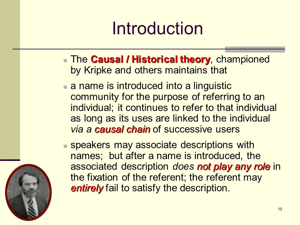 19 Introduction Causal / Historical theory The Causal / Historical theory, championed by Kripke and others maintains that a causal chain a name is introduced into a linguistic community for the purpose of referring to an individual; it continues to refer to that individual as long as its uses are linked to the individual via a causal chain of successive users not play any role entirely speakers may associate descriptions with names; but after a name is introduced, the associated description does not play any role in the fixation of the referent; the referent may entirely fail to satisfy the description.