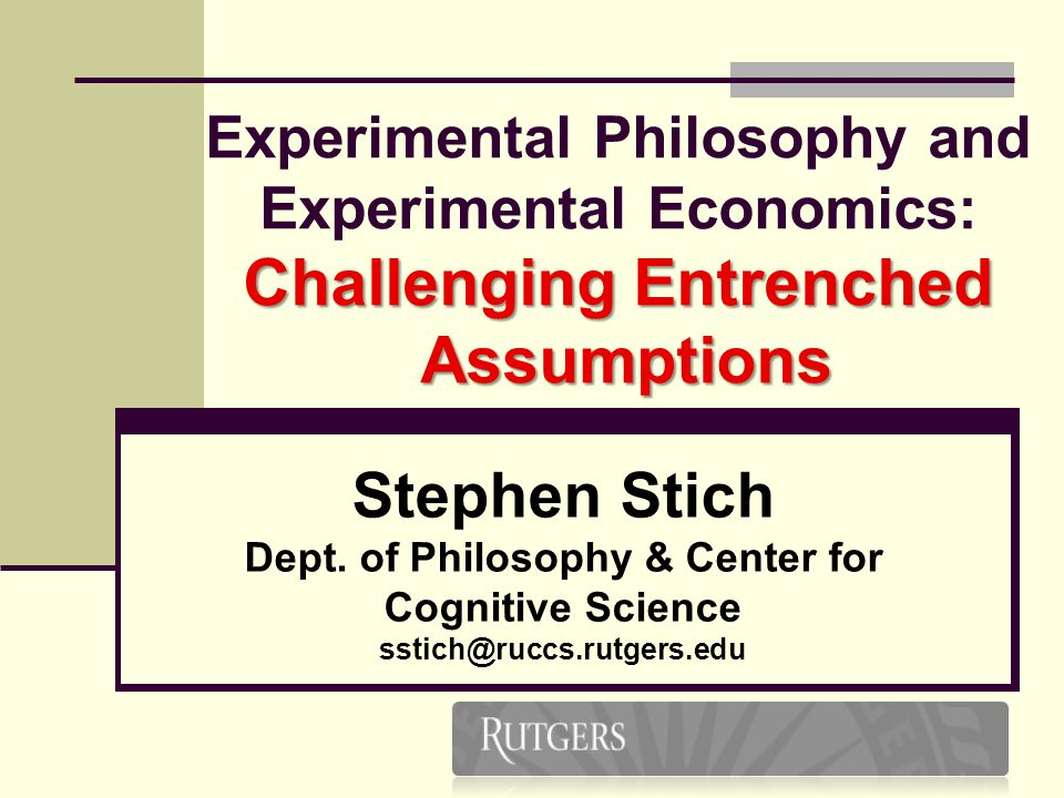 2 Challenging Entrenched Assumptions Experimental Philosophy and Experimental Economics: Challenging Entrenched Assumptions Stephen Stich Dept.