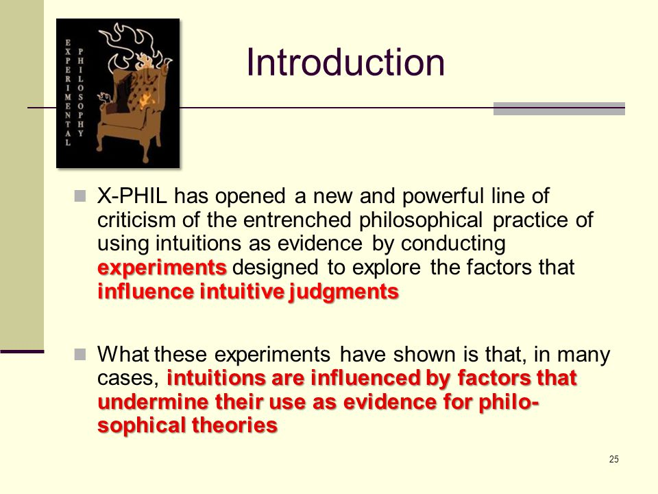 25 Introduction experiments influence intuitive judgments X-PHIL has opened a new and powerful line of criticism of the entrenched philosophical practice of using intuitions as evidence by conducting experiments designed to explore the factors that influence intuitive judgments intuitions are influenced by factors that undermine their use as evidence for philo- sophical theories What these experiments have shown is that, in many cases, intuitions are influenced by factors that undermine their use as evidence for philo- sophical theories