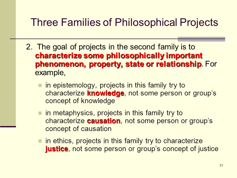 31 Three Families of Philosophical Projects characterize some philosophically important phenomenon, property, state or relationship 2.