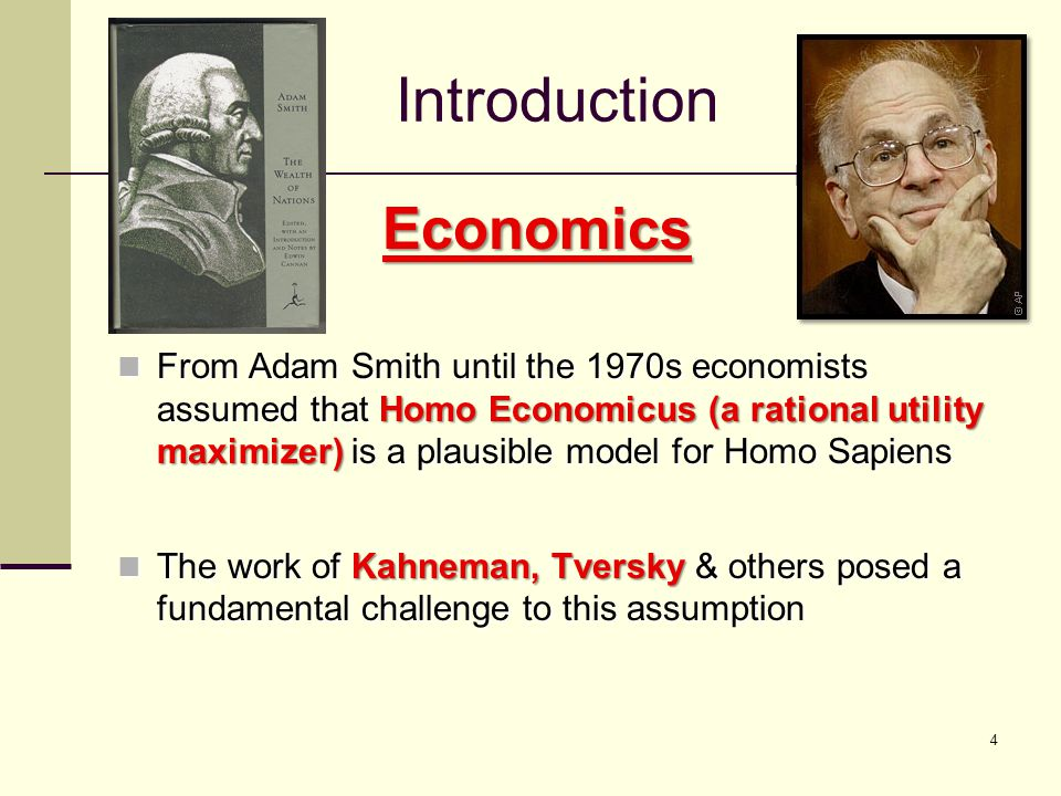 4 Introduction Economics From Adam Smith until the 1970s economists assumed that Homo Economicus (a rational utility maximizer) is a plausible model for Homo Sapiens From Adam Smith until the 1970s economists assumed that Homo Economicus (a rational utility maximizer) is a plausible model for Homo Sapiens The work of Kahneman, Tversky & others posed a fundamental challenge to this assumption The work of Kahneman, Tversky & others posed a fundamental challenge to this assumption
