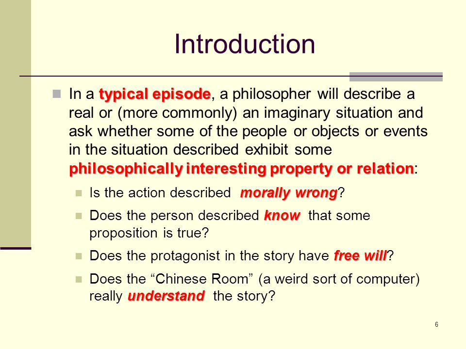 6 Introduction typical episode philosophically interesting property or relation In a typical episode, a philosopher will describe a real or (more commonly) an imaginary situation and ask whether some of the people or objects or events in the situation described exhibit some philosophically interesting property or relation: morally wrong Is the action described morally wrong.
