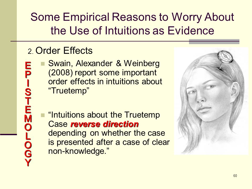 60 Some Empirical Reasons to Worry About the Use of Intuitions as Evidence 2.