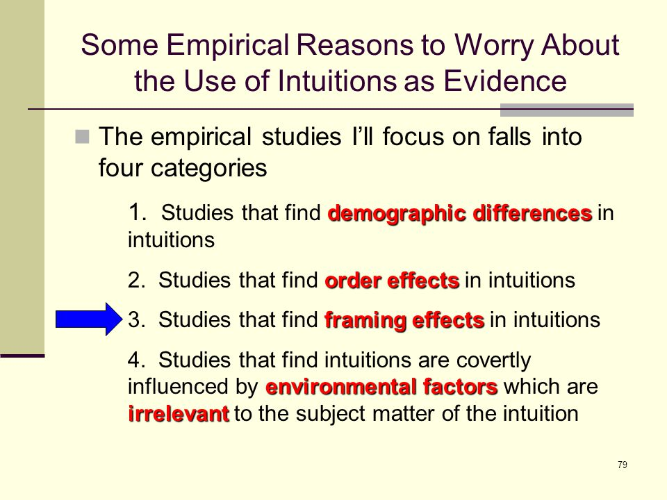 79 Some Empirical Reasons to Worry About the Use of Intuitions as Evidence The empirical studies I'll focus on falls into four categories demographic differences 1.