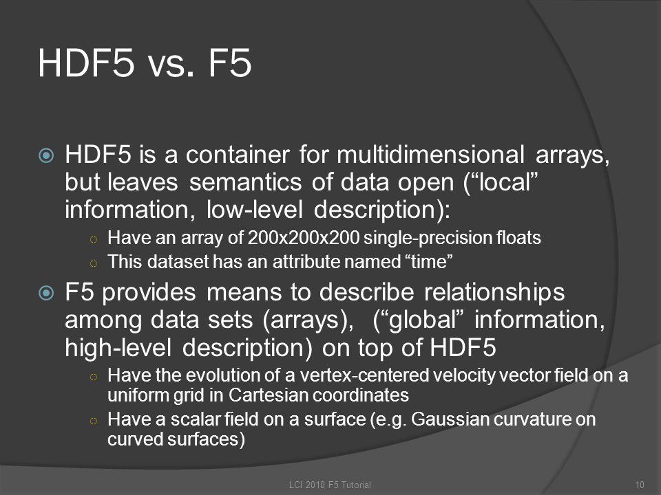 "HDF5 vs. F5  HDF5 is a container for multidimensional arrays, but leaves semantics of data open (""local"" information, low-level description): ○ Have"