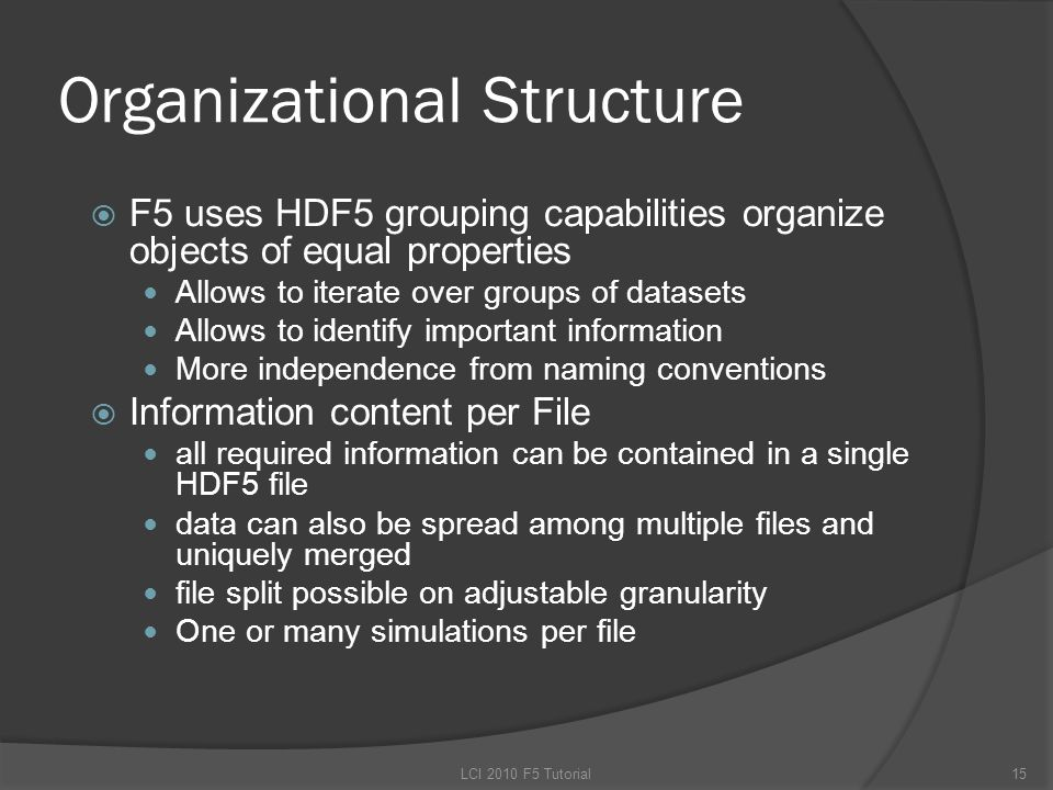 Organizational Structure  F5 uses HDF5 grouping capabilities organize objects of equal properties Allows to iterate over groups of datasets Allows to identify important information More independence from naming conventions  Information content per File all required information can be contained in a single HDF5 file data can also be spread among multiple files and uniquely merged file split possible on adjustable granularity One or many simulations per file 15LCI 2010 F5 Tutorial