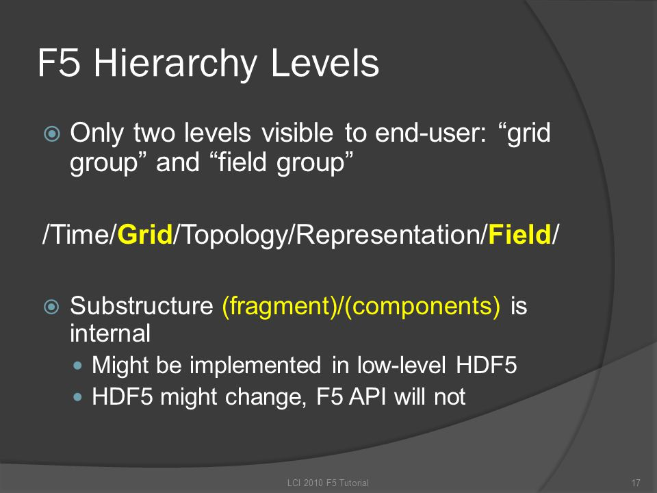 F5 Hierarchy Levels  Only two levels visible to end-user: grid group and field group /Time/Grid/Topology/Representation/Field/  Substructure (fragment)/(components) is internal Might be implemented in low-level HDF5 HDF5 might change, F5 API will not 17LCI 2010 F5 Tutorial