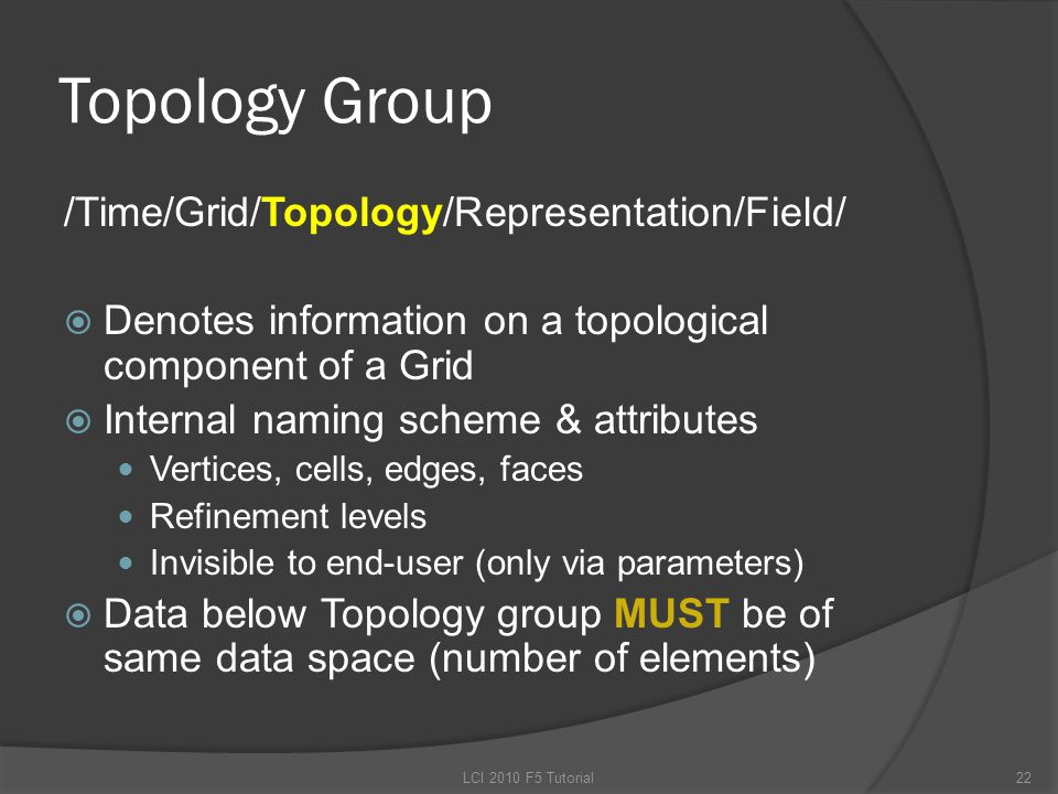 Topology Group /Time/Grid/Topology/Representation/Field/  Denotes information on a topological component of a Grid  Internal naming scheme & attributes Vertices, cells, edges, faces Refinement levels Invisible to end-user (only via parameters)  Data below Topology group MUST be of same data space (number of elements) 22LCI 2010 F5 Tutorial