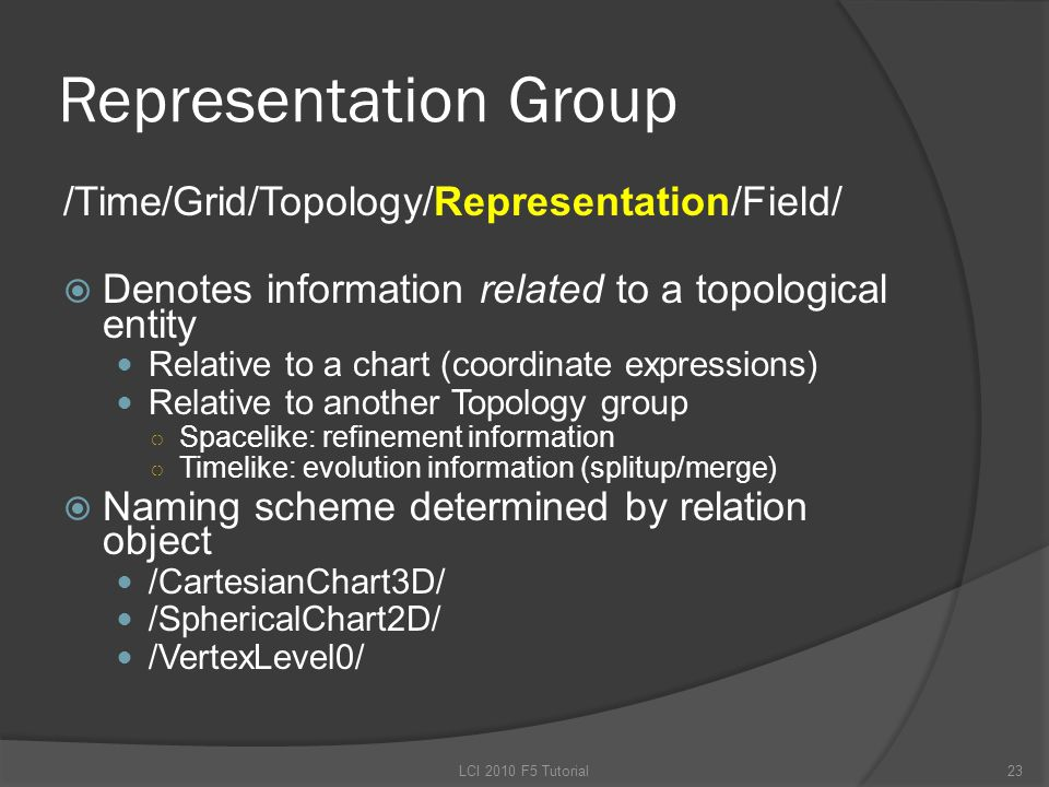 Representation Group /Time/Grid/Topology/Representation/Field/  Denotes information related to a topological entity Relative to a chart (coordinate expressions) Relative to another Topology group ○ Spacelike: refinement information ○ Timelike: evolution information (splitup/merge)  Naming scheme determined by relation object /CartesianChart3D/ /SphericalChart2D/ /VertexLevel0/ 23LCI 2010 F5 Tutorial
