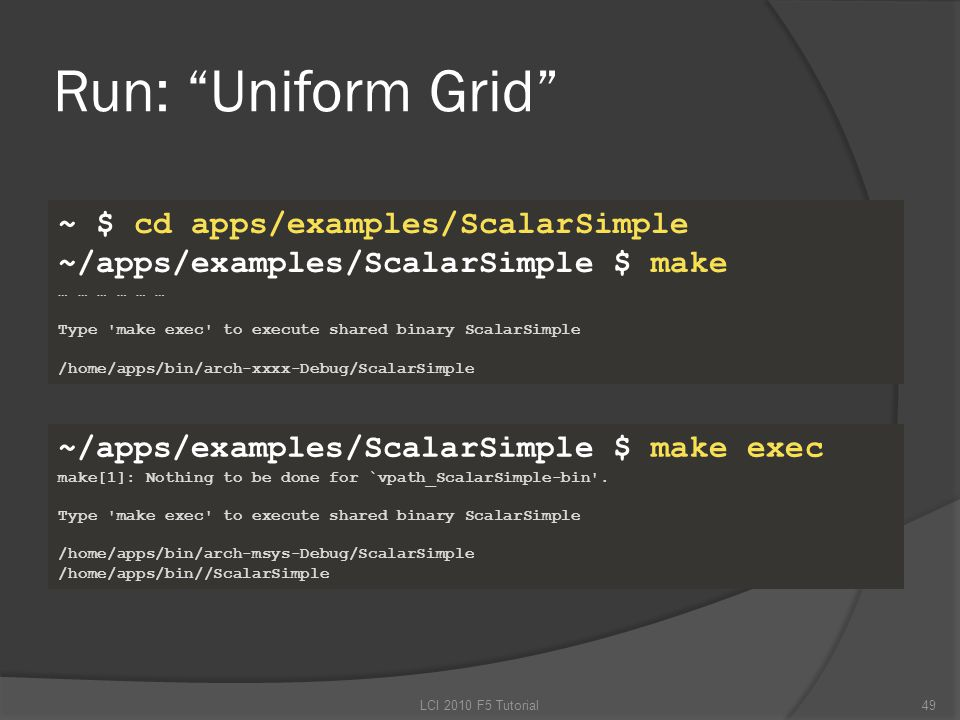 Run: Uniform Grid ~ $ cd apps/examples/ScalarSimple ~/apps/examples/ScalarSimple $ make … … … Type make exec to execute shared binary ScalarSimple /home/apps/bin/arch-xxxx-Debug/ScalarSimple ~/apps/examples/ScalarSimple $ make exec make[1]: Nothing to be done for `vpath_ScalarSimple-bin .