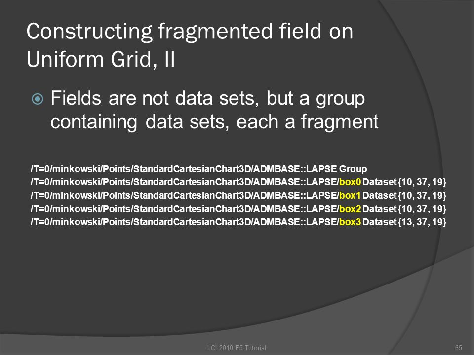 Constructing fragmented field on Uniform Grid, II  Fields are not data sets, but a group containing data sets, each a fragment /T=0/minkowski/Points/StandardCartesianChart3D/ADMBASE::LAPSE Group /T=0/minkowski/Points/StandardCartesianChart3D/ADMBASE::LAPSE/box0 Dataset {10, 37, 19} /T=0/minkowski/Points/StandardCartesianChart3D/ADMBASE::LAPSE/box1 Dataset {10, 37, 19} /T=0/minkowski/Points/StandardCartesianChart3D/ADMBASE::LAPSE/box2 Dataset {10, 37, 19} /T=0/minkowski/Points/StandardCartesianChart3D/ADMBASE::LAPSE/box3 Dataset {13, 37, 19} 65LCI 2010 F5 Tutorial